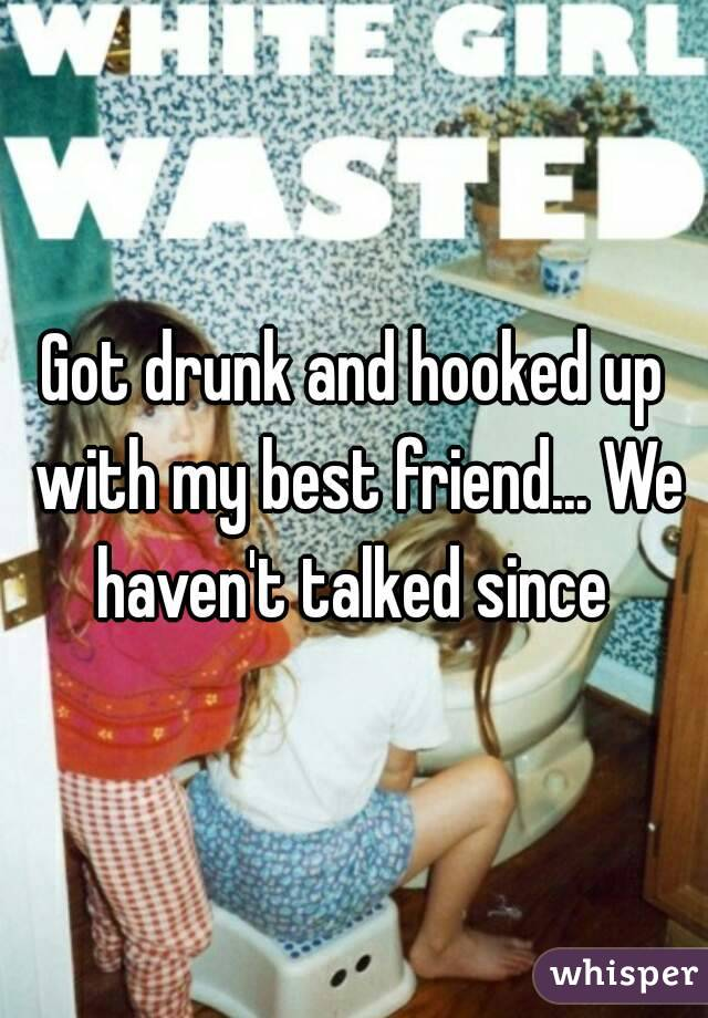 Got drunk and hooked up with my best friend... We haven't talked since