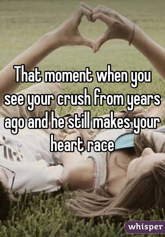 That moment when you see your crush from years ago and he still makes your heart race