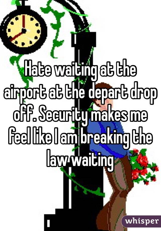 Hate waiting at the airport at the depart drop off. Security makes me feel like I am breaking the law waiting