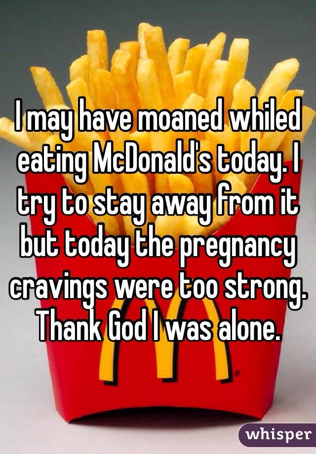 I may have moaned whiled eating McDonald's today. I try to stay away from it but today the pregnancy cravings were too strong. Thank God I was alone.