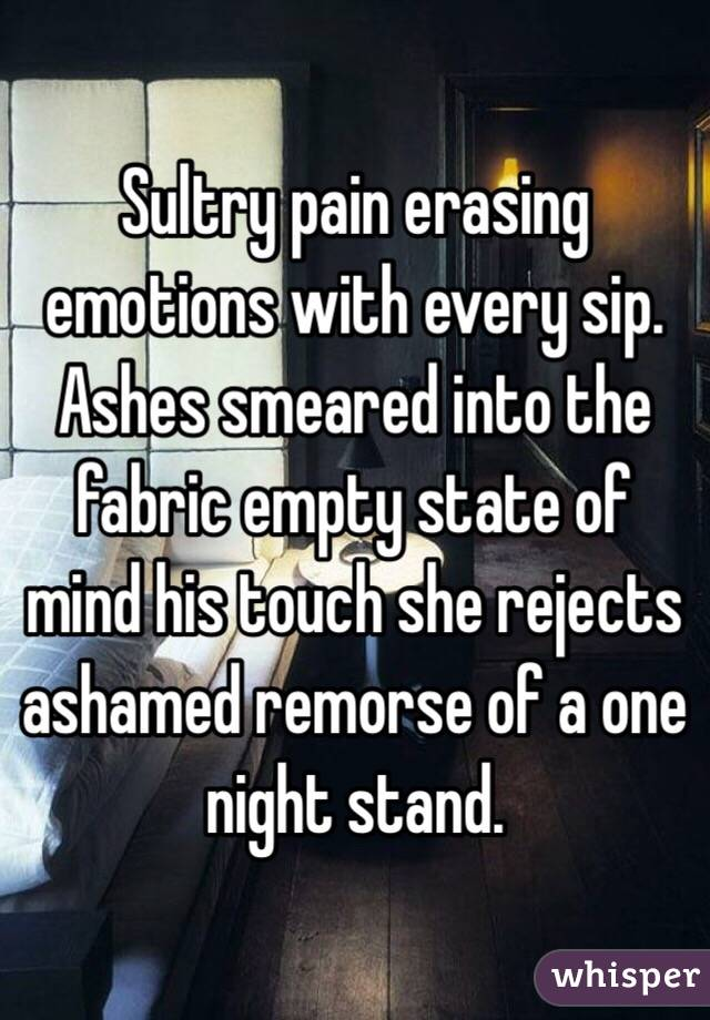 Sultry pain erasing emotions with every sip. Ashes smeared into the fabric empty state of mind his touch she rejects ashamed remorse of a one night stand.
