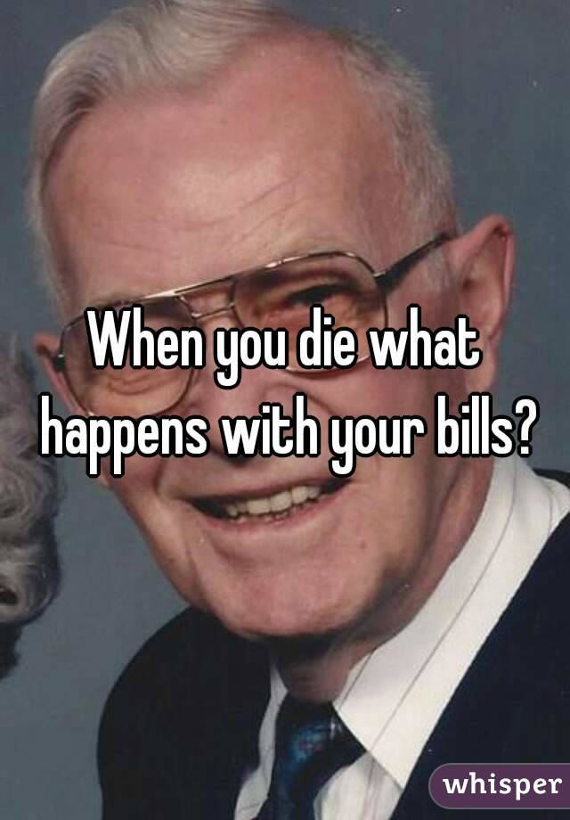 When you die what happens with your bills?