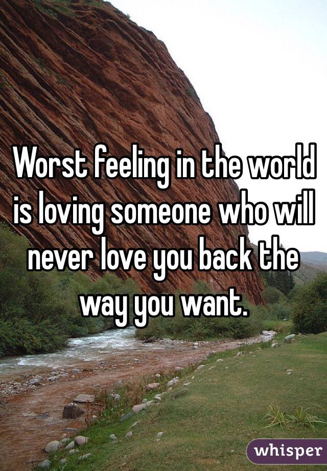 Worst feeling in the world is loving someone who will never love you back the way you want.