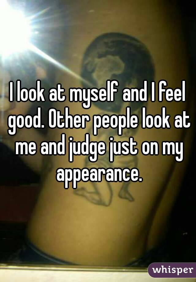 I look at myself and I feel good. Other people look at me and judge just on my appearance.