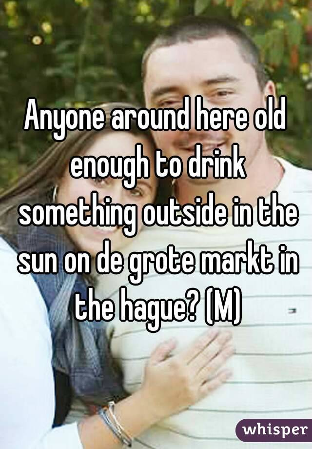 Anyone around here old enough to drink something outside in the sun on de grote markt in the hague? (M)