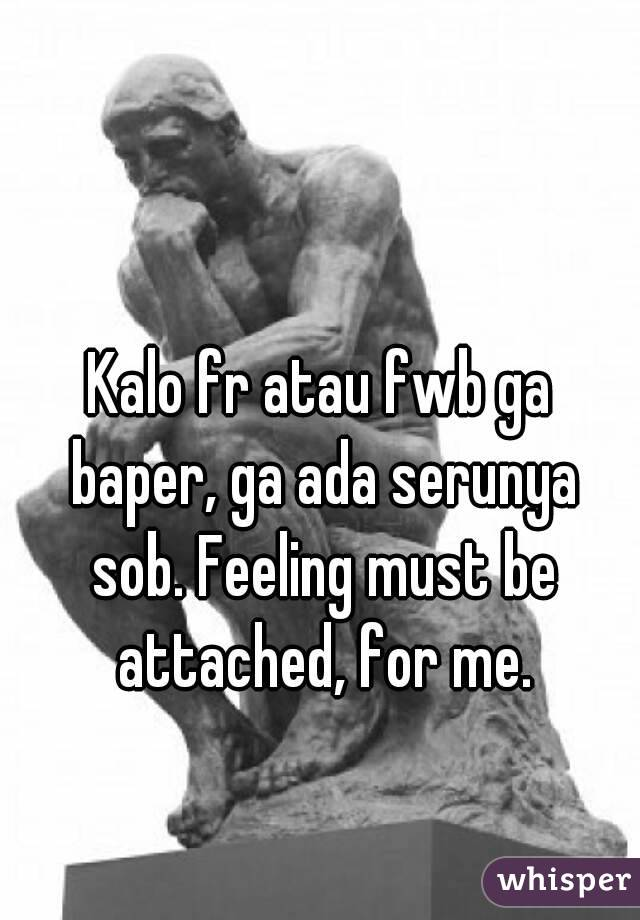 Kalo fr atau fwb ga baper, ga ada serunya sob. Feeling must be attached, for me.