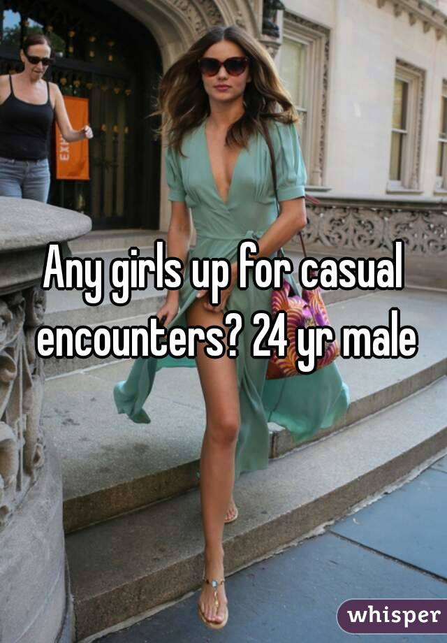 Any girls up for casual encounters? 24 yr male