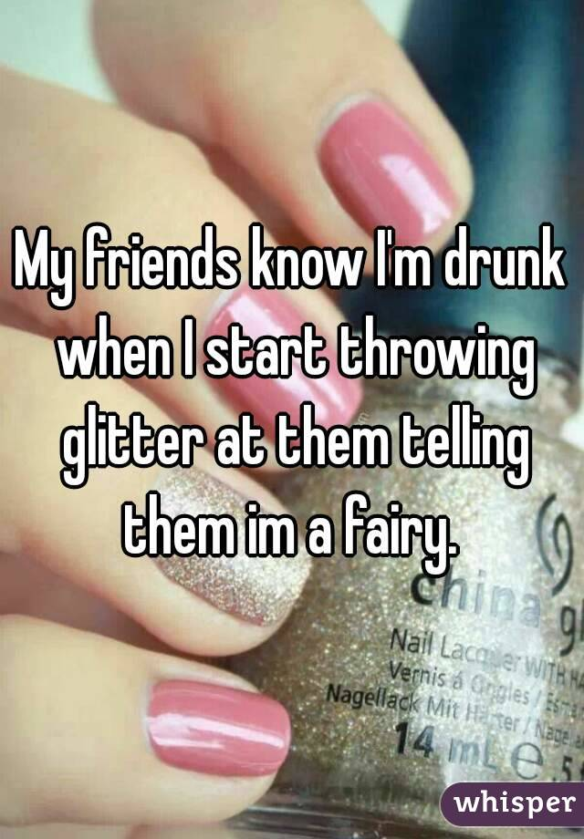 My friends know I'm drunk when I start throwing glitter at them telling them im a fairy.
