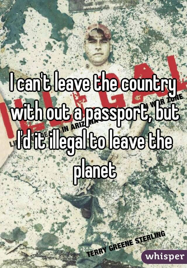I can't leave the country with out a passport, but I'd it illegal to leave the planet