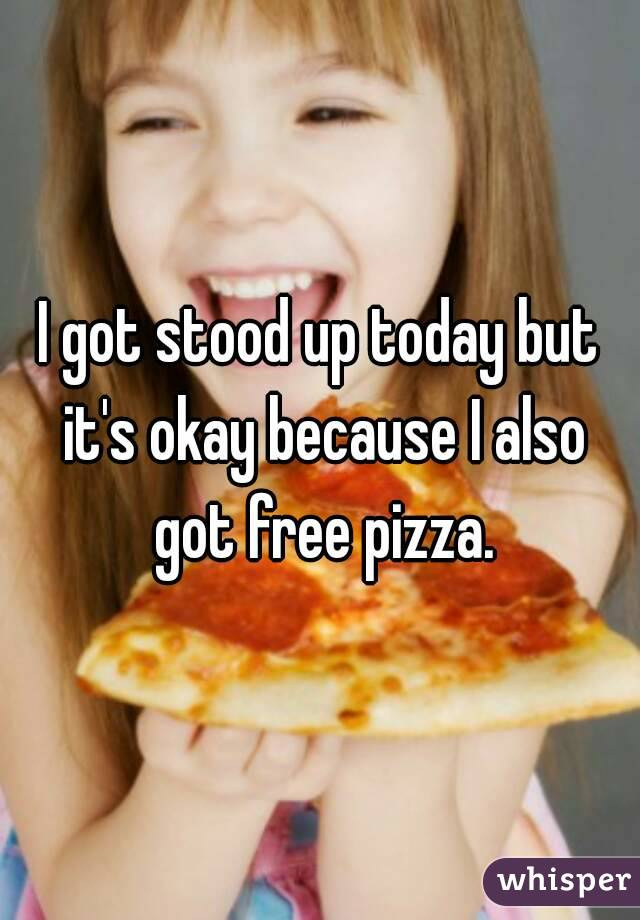 I got stood up today but it's okay because I also got free pizza.