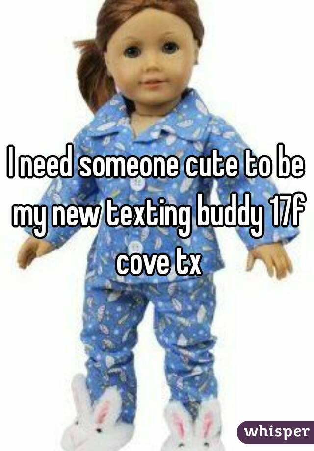 I need someone cute to be my new texting buddy 17f cove tx