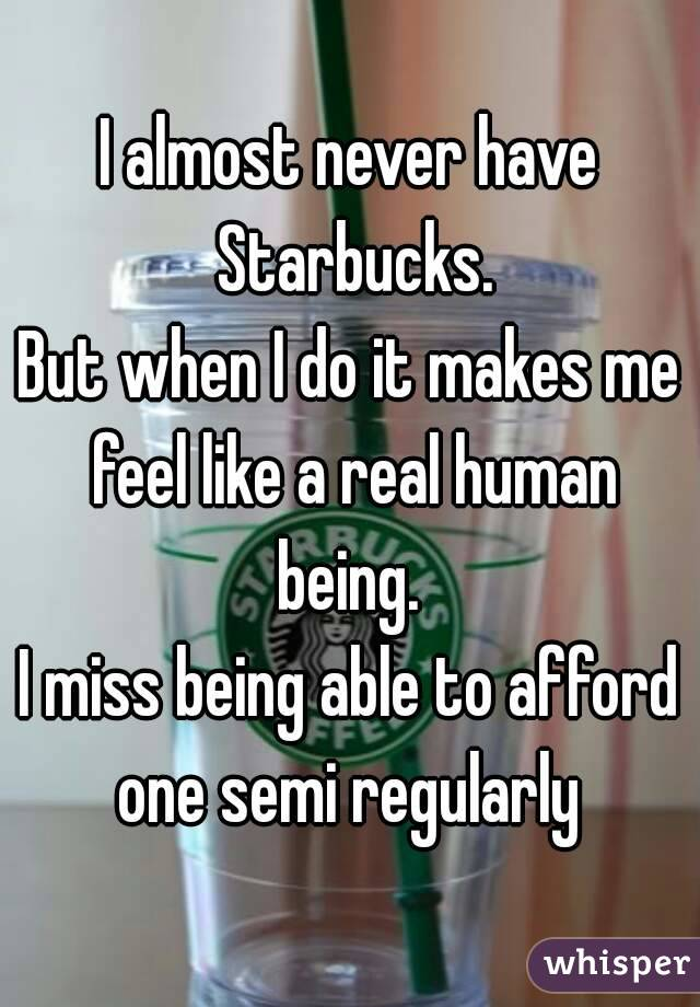 I almost never have Starbucks. But when I do it makes me feel like a real human being.  I miss being able to afford one semi regularly