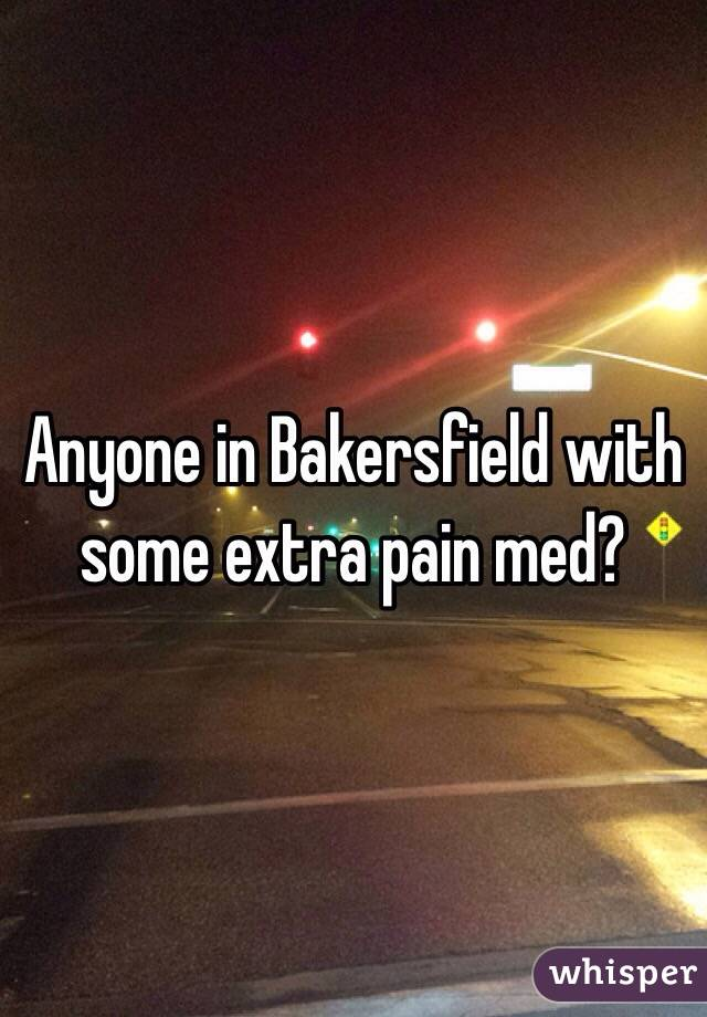 Anyone in Bakersfield with some extra pain med?