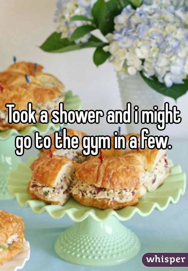 Took a shower and i might go to the gym in a few.