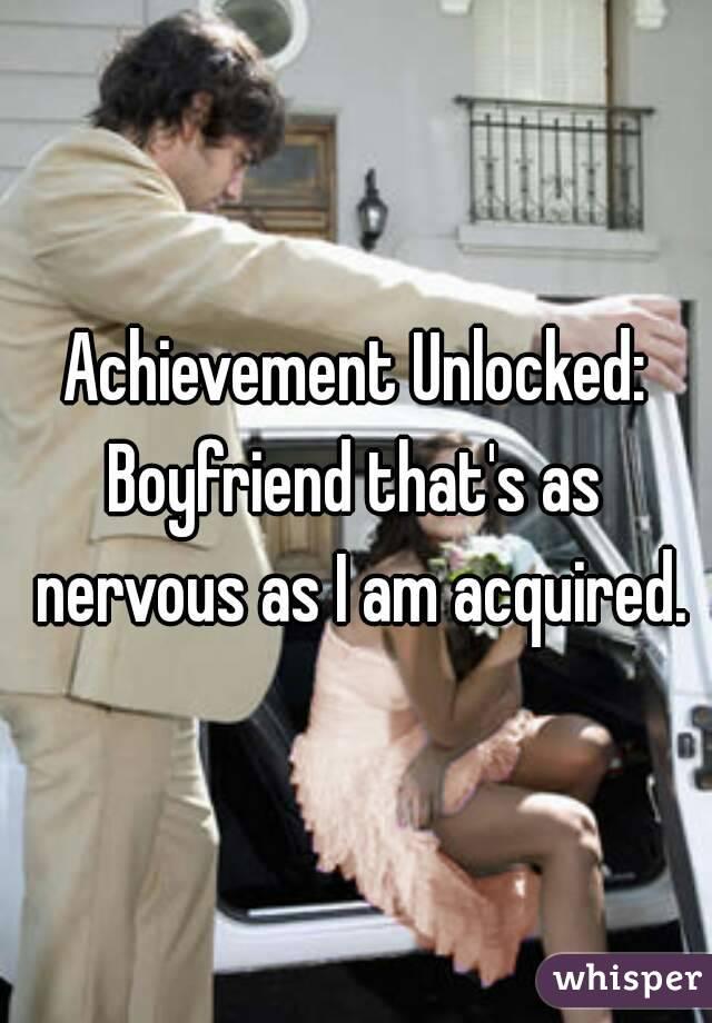 Achievement Unlocked: Boyfriend that's as nervous as I am acquired.