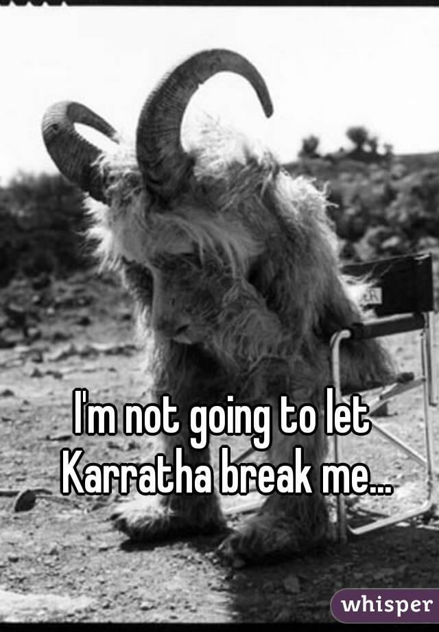 I'm not going to let Karratha break me...