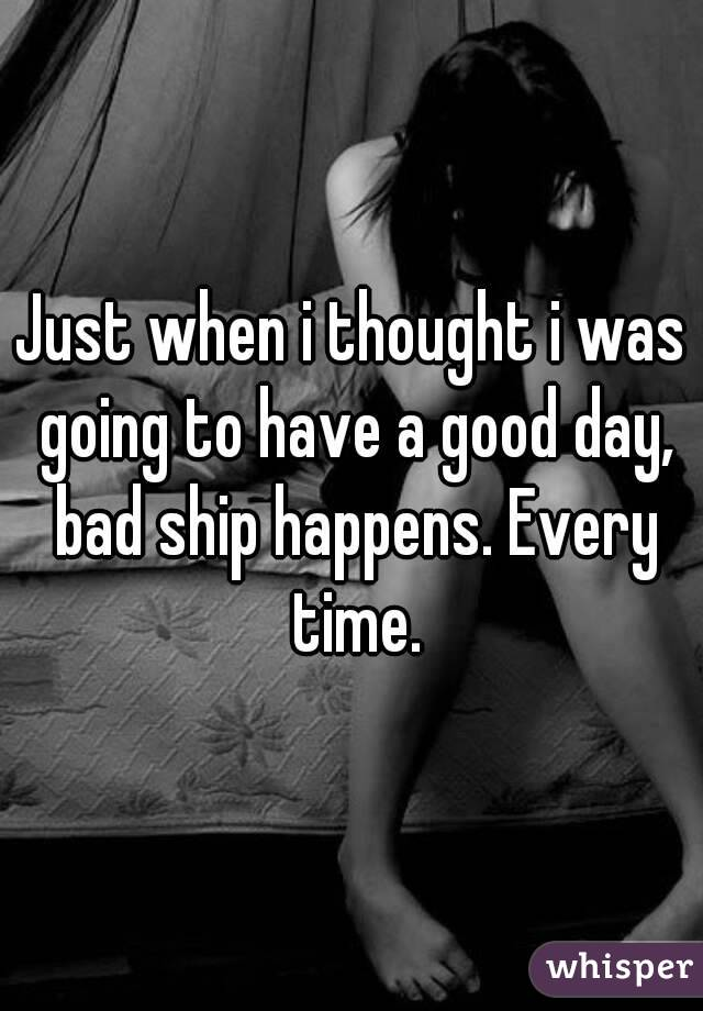 Just when i thought i was going to have a good day, bad ship happens. Every time.