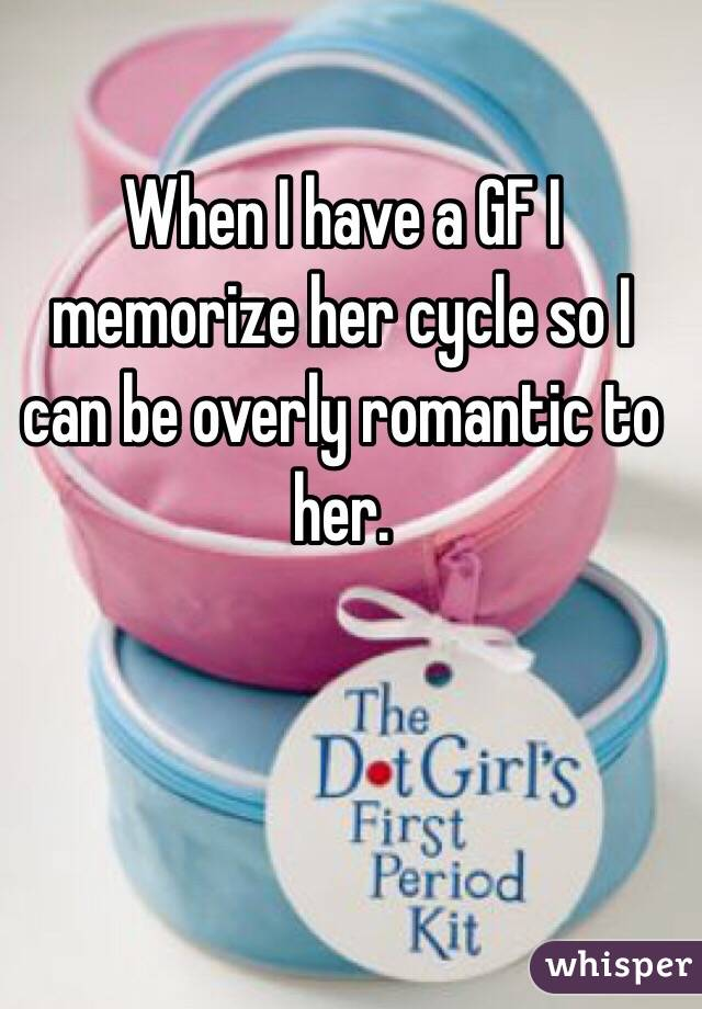 When I have a GF I memorize her cycle so I can be overly romantic to her.