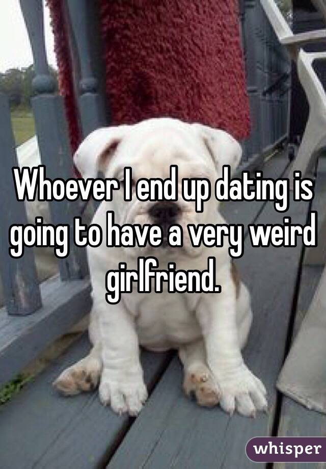 Whoever I end up dating is going to have a very weird girlfriend.