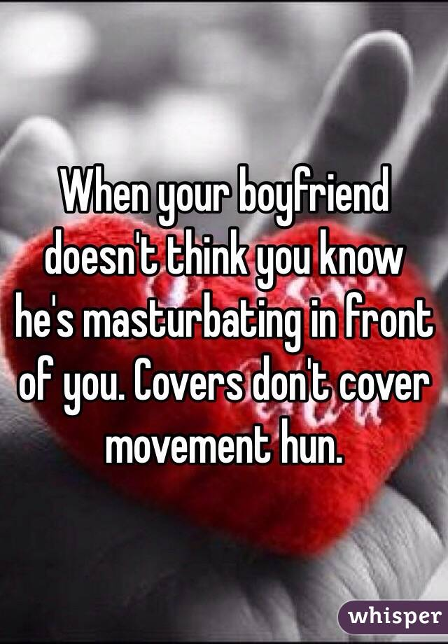 When your boyfriend doesn't think you know he's masturbating in front of you. Covers don't cover movement hun.