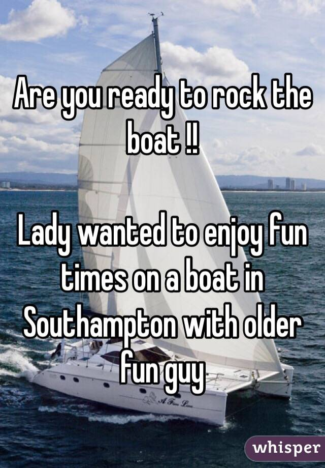 Are you ready to rock the boat !!   Lady wanted to enjoy fun times on a boat in Southampton with older fun guy