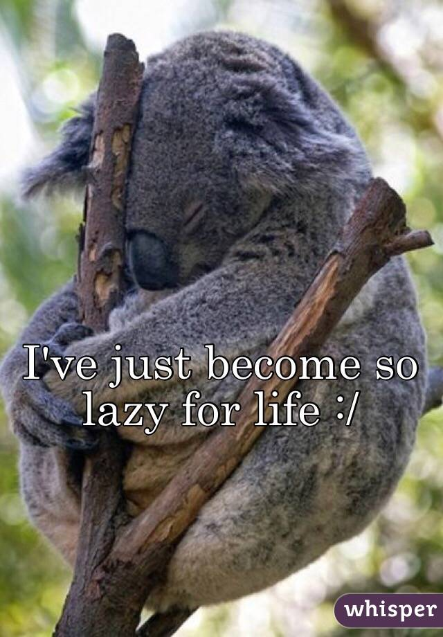 I've just become so lazy for life :/