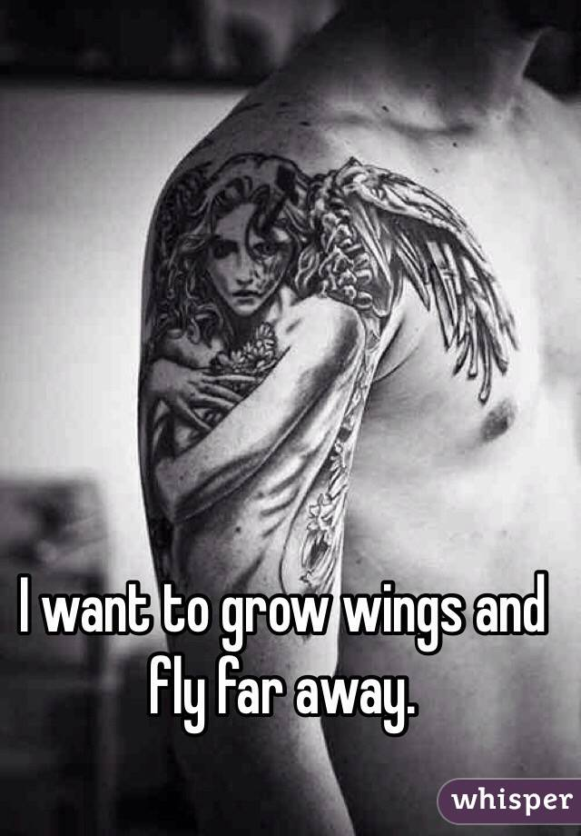 I want to grow wings and fly far away.