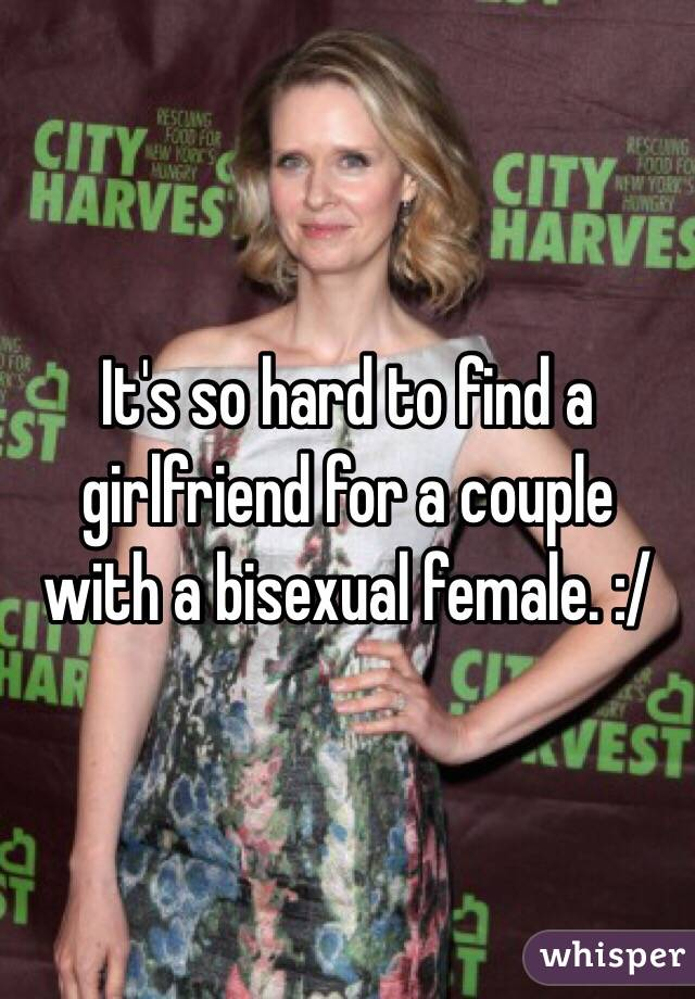 It's so hard to find a girlfriend for a couple with a bisexual female. :/