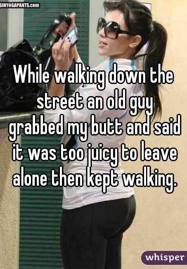 While walking down the street an old guy grabbed my butt and said it was too juicy to leave alone then kept walking.