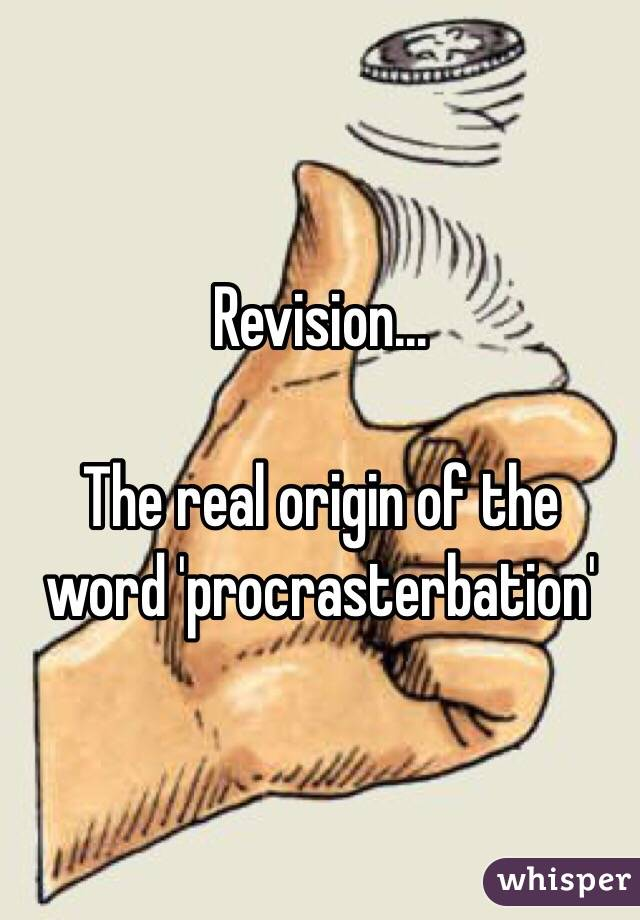 Revision...   The real origin of the word 'procrasterbation'