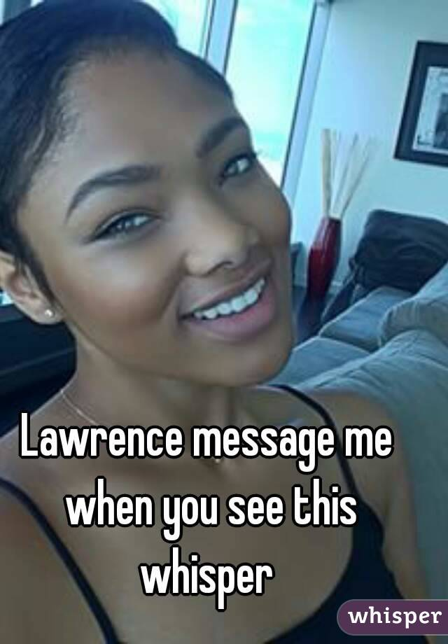 Lawrence message me when you see this whisper