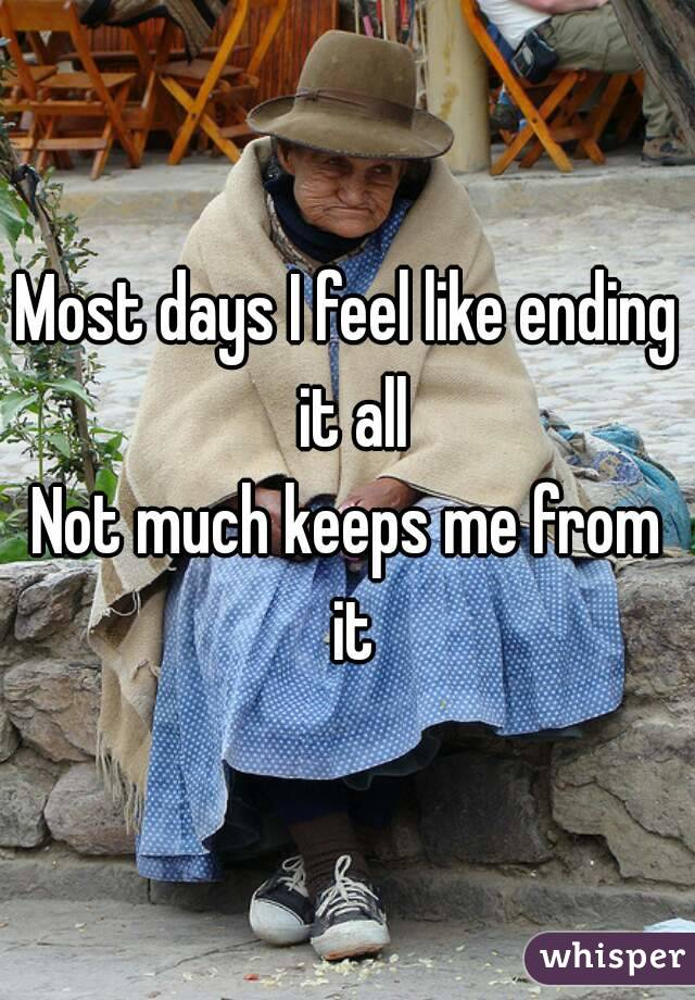 Most days I feel like ending it all Not much keeps me from it