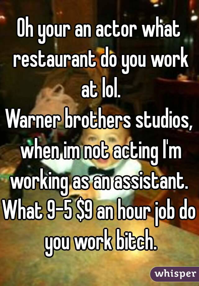 Oh your an actor what restaurant do you work at lol. Warner brothers studios, when im not acting I'm working as an assistant.  What 9-5 $9 an hour job do you work bitch.