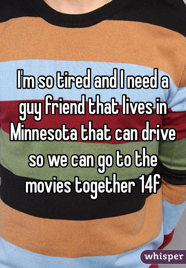 I'm so tired and I need a guy friend that lives in Minnesota that can drive so we can go to the movies together 14f