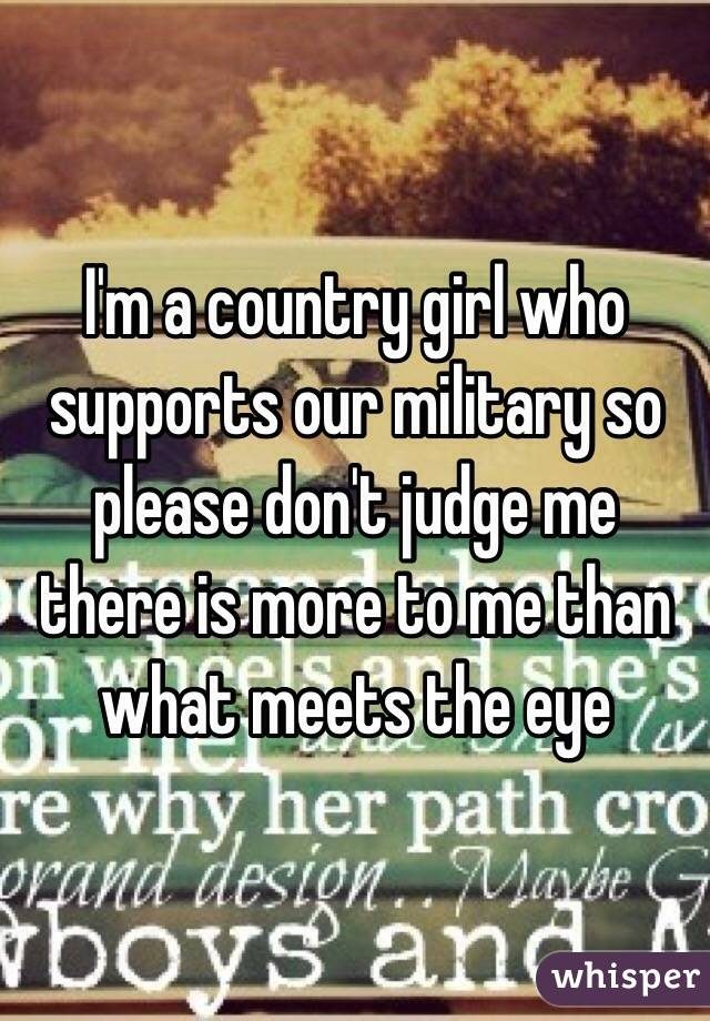 I'm a country girl who supports our military so please don't judge me there is more to me than what meets the eye