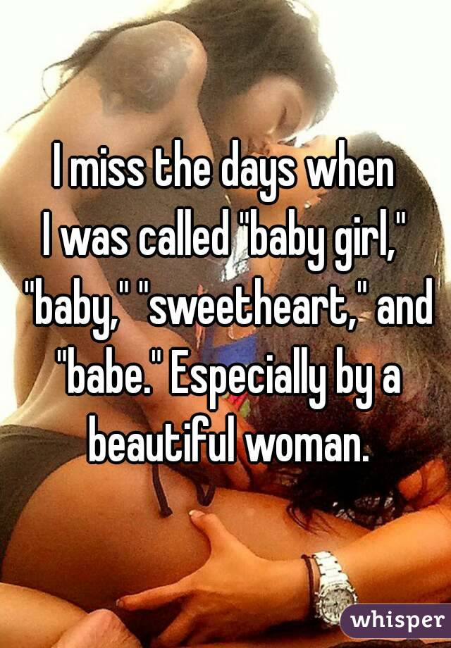 """I miss the days when I was called """"baby girl,"""" """"baby,"""" """"sweetheart,"""" and """"babe."""" Especially by a beautiful woman."""