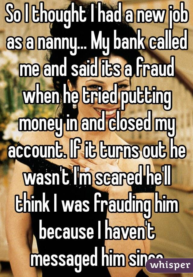 So I thought I had a new job as a nanny... My bank called me and said its a fraud when he tried putting money in and closed my account. If it turns out he wasn't I'm scared he'll think I was frauding him because I haven't messaged him since