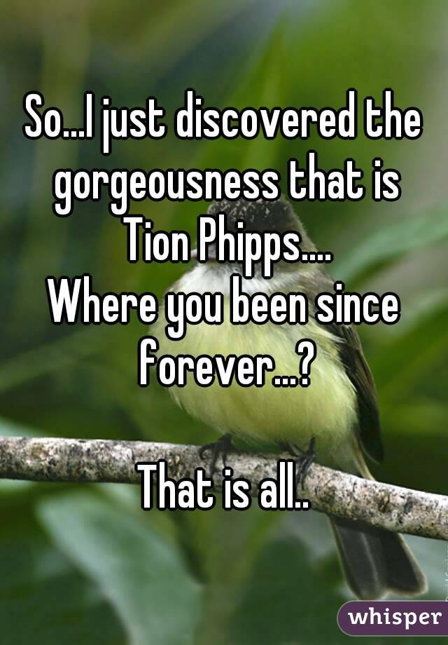 So...I just discovered the gorgeousness that is  Tion Phipps.... Where you been since forever...?  That is all..
