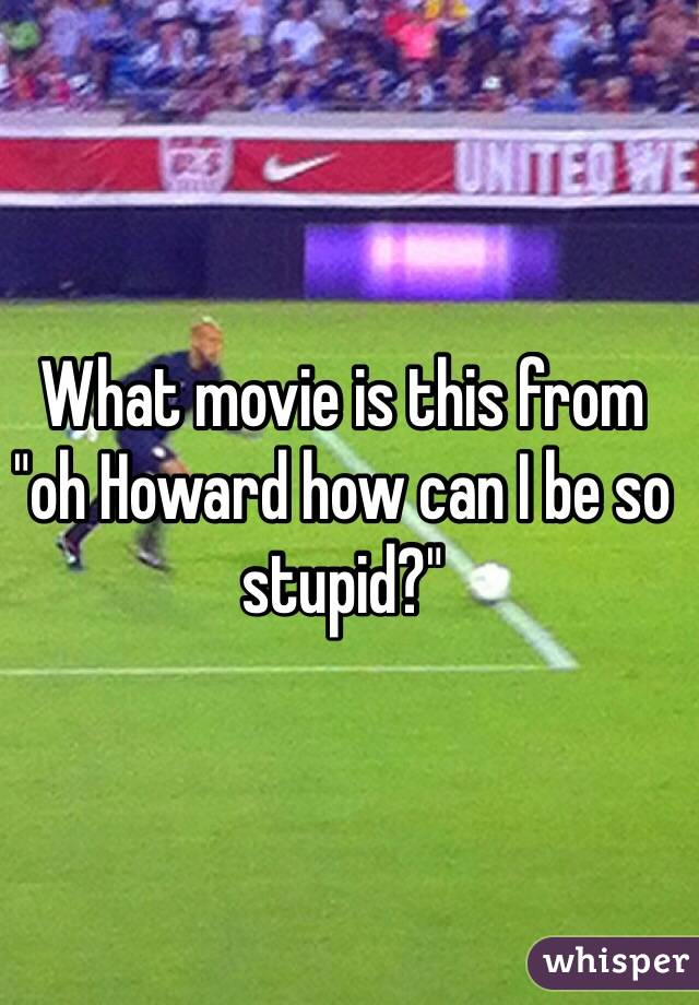 """What movie is this from """"oh Howard how can I be so stupid?"""""""
