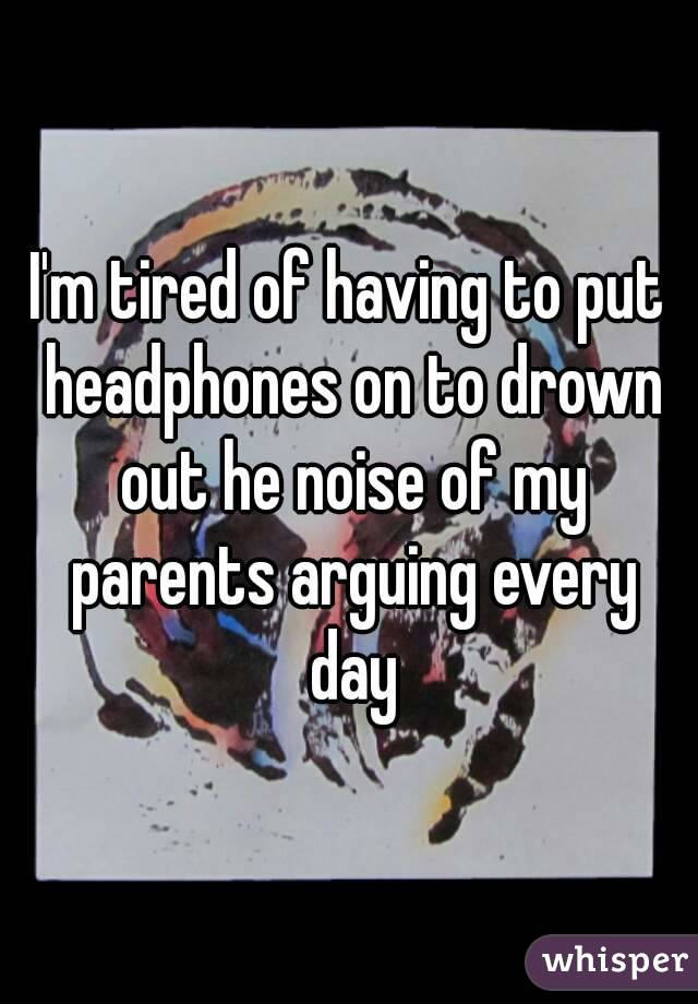 I'm tired of having to put headphones on to drown out he noise of my parents arguing every day