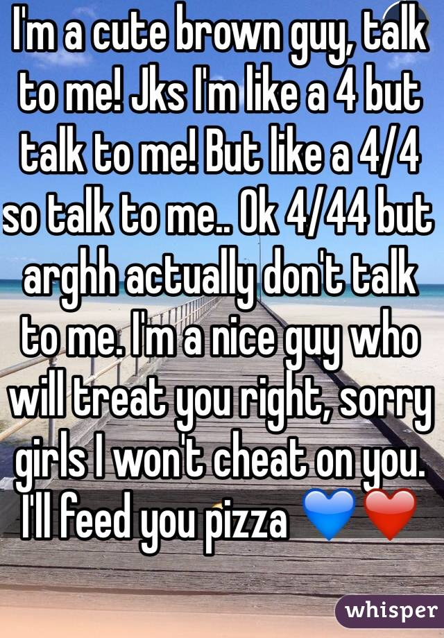 I'm a cute brown guy, talk to me! Jks I'm like a 4 but talk to me! But like a 4/4 so talk to me.. Ok 4/44 but arghh actually don't talk to me. I'm a nice guy who will treat you right, sorry girls I won't cheat on you. I'll feed you pizza 💙❤️