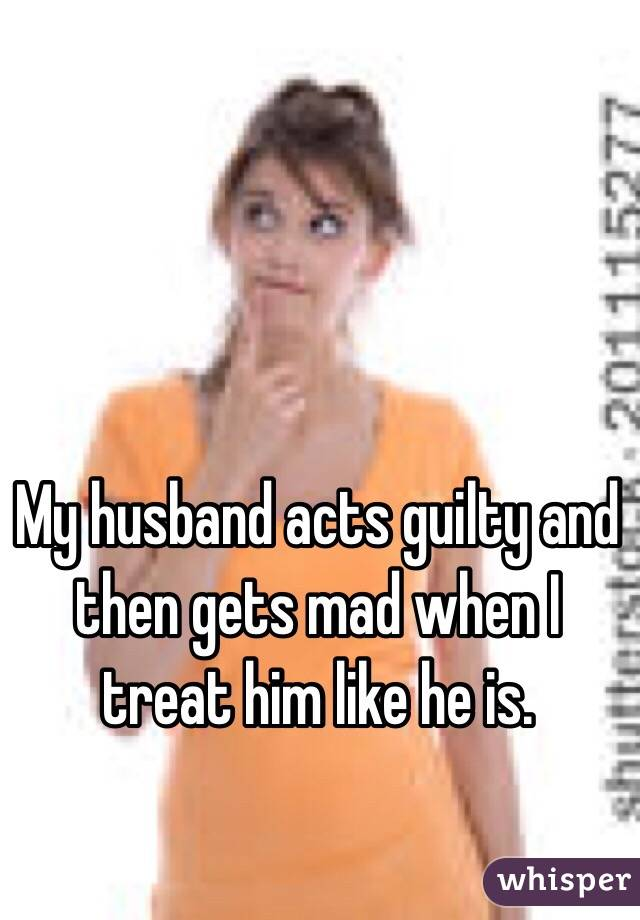 My husband acts guilty and then gets mad when I treat him like he is.
