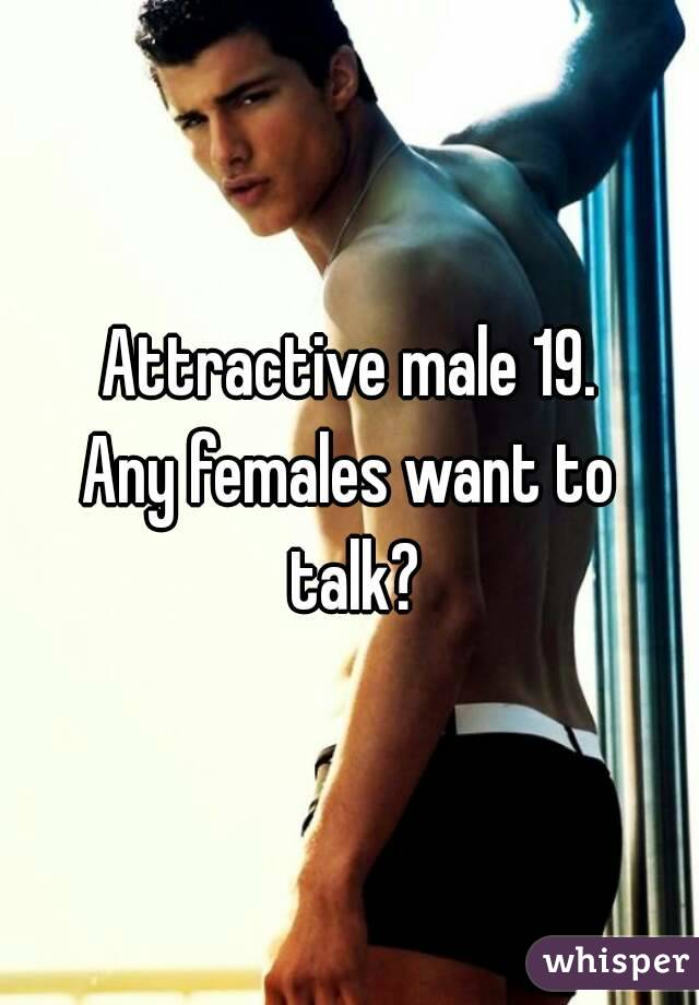 Attractive male 19. Any females want to talk?