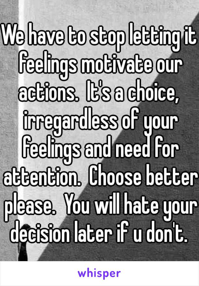 We have to stop letting it feelings motivate our actions.  It's a choice,  irregardless of your feelings and need for attention.  Choose better please.  You will hate your decision later if u don't.