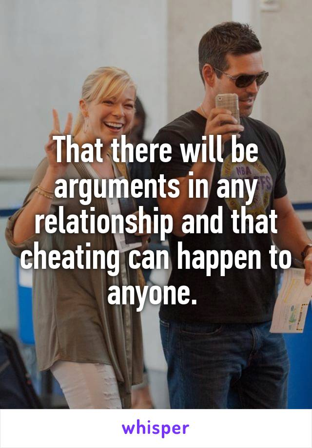 That there will be arguments in any relationship and that cheating can happen to anyone.