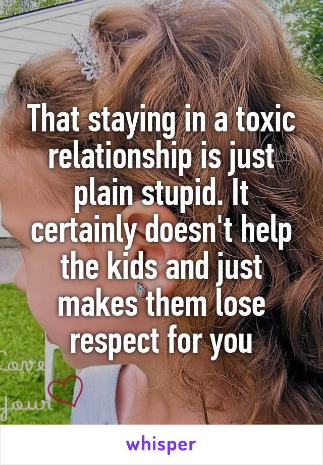 That staying in a toxic relationship is just plain stupid. It certainly doesn't help the kids and just makes them lose respect for you