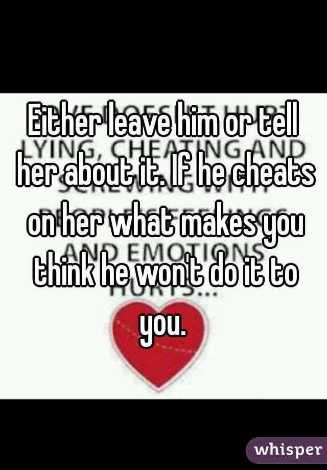 Either leave him or tell her about it. If he cheats on her what makes you think he won't do it to you.