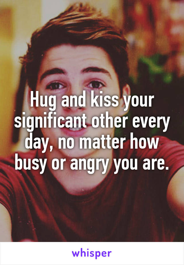 Hug and kiss your significant other every day, no matter how busy or angry you are.