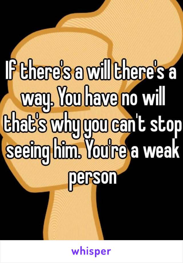 If there's a will there's a way. You have no will that's why you can't stop seeing him. You're a weak person
