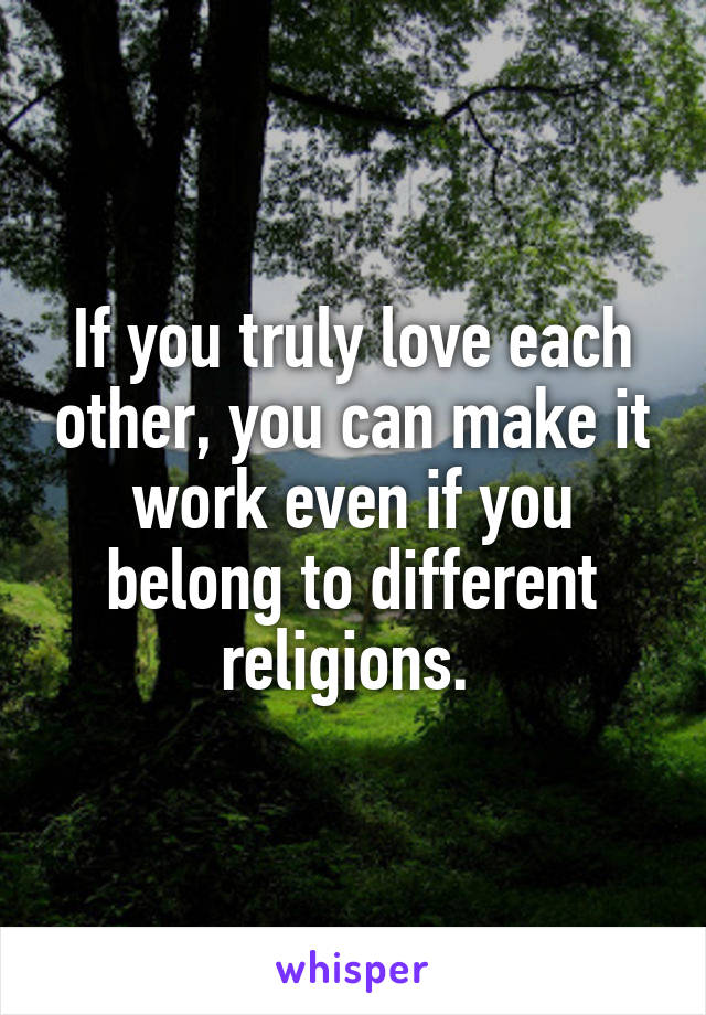 If you truly love each other, you can make it work even if you belong to different religions.